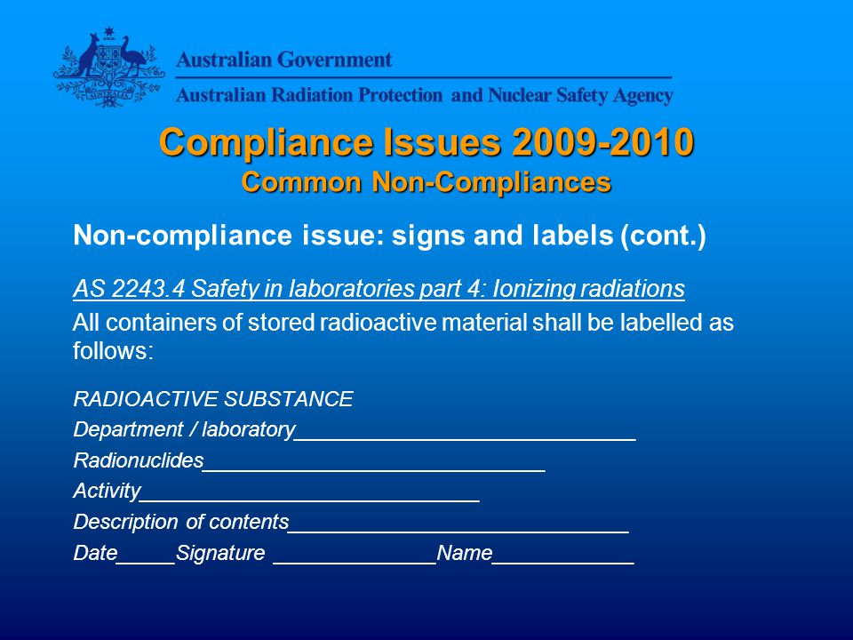 Compliance Issues 2009-2010 Common Non-Compliances Non-compliance issue: signs and labels (cont.) AS 2243.4 Safety in laboratories part 4: Ionizing radiations All containers of stored radioactive material shall be labelled as follows: RADIOACTIVE SUBSTANCE Department / laboratory_____________________________ Radionuclides_____________________________ Activity_____________________________ Description of contents_____________________________ Date_____Signature ______________Name____________