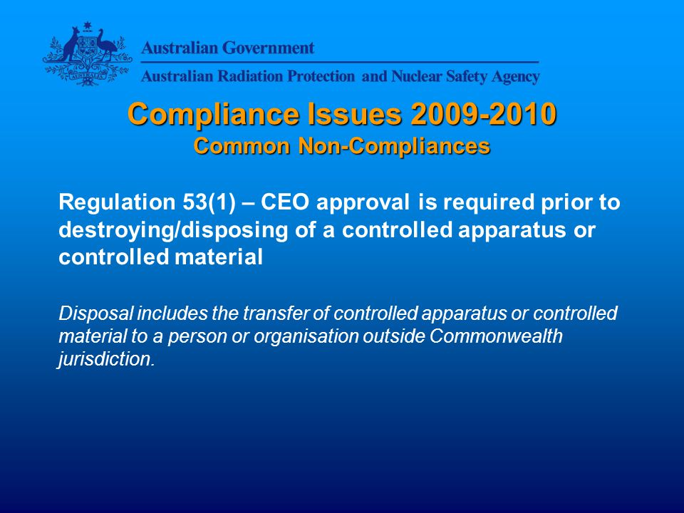 Compliance Issues 2009-2010 Common Non-Compliances Regulation 53(1) – CEO approval is required prior to destroying/disposing of a controlled apparatus or controlled material Disposal includes the transfer of controlled apparatus or controlled material to a person or organisation outside Commonwealth jurisdiction.
