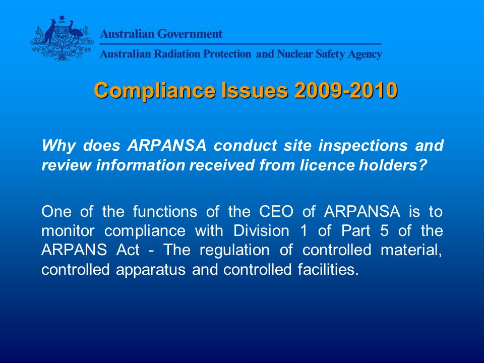 Compliance Issues 2009-2010 Monitoring compliance is one way to assist the CEO of ARPANSA in meeting the object of the ARPANS Act which is:...to protect the health and safety of people, and to protect the environment, from the harmful effects of radiation