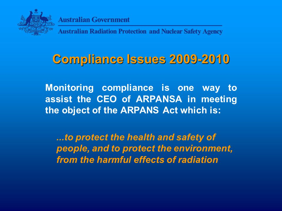 Compliance Issues 2009-2010 Some means by which the CEO of ARPANSA gathers information about compliance: Information directly supplied by the licence holder Information gathered during ARPANSA inspections or investigations