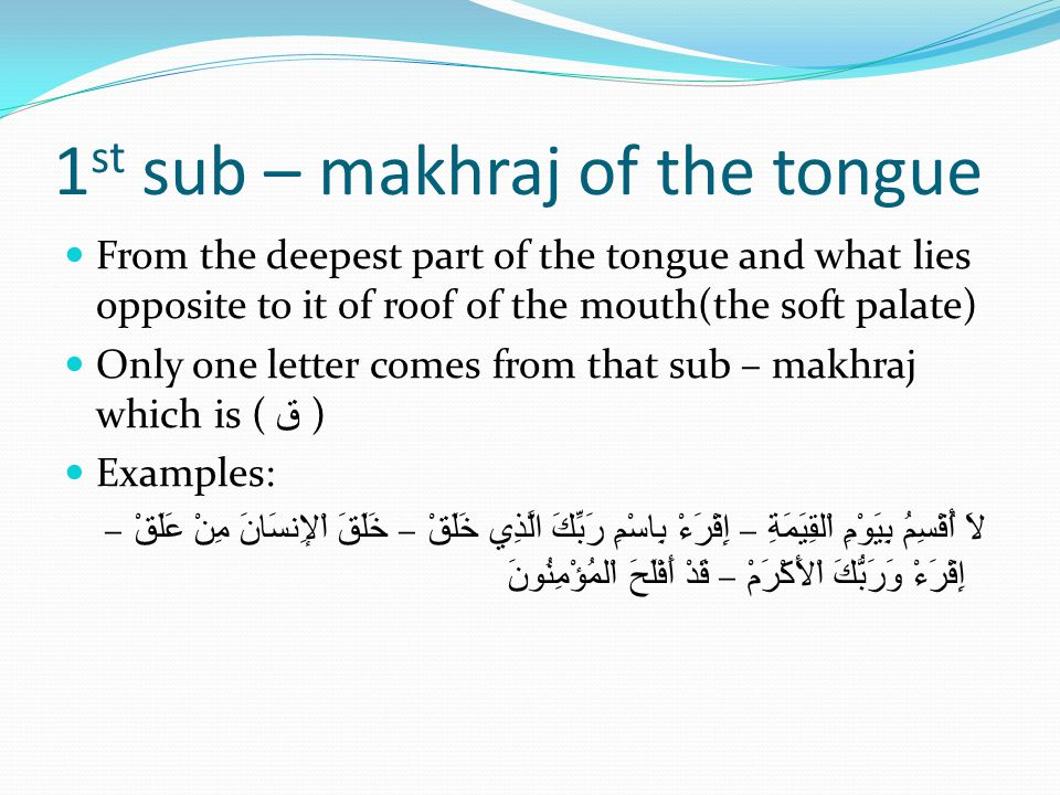 1 st sub – makhraj of the tongue From the deepest part of the tongue and what lies opposite to it of roof of the mouth(the soft palate) Only one letter comes from that sub – makhraj which is ( ق ) Examples: لاَ أُقْسِمُ بِيَوْمِ اْلقِيَمَةِ – إِقْرَءْ بِاسْمِ رَبِّكَ الَّذِي خَلَقْ – خَلَقَ اْلإِنسَانَ مِنْ عَلَقْ – إِقْرَءْ وَرَبُّكَ اْلأَكْرَمْ – قَدْ أَفْلَحَ اْلمُؤْمِنُونَ