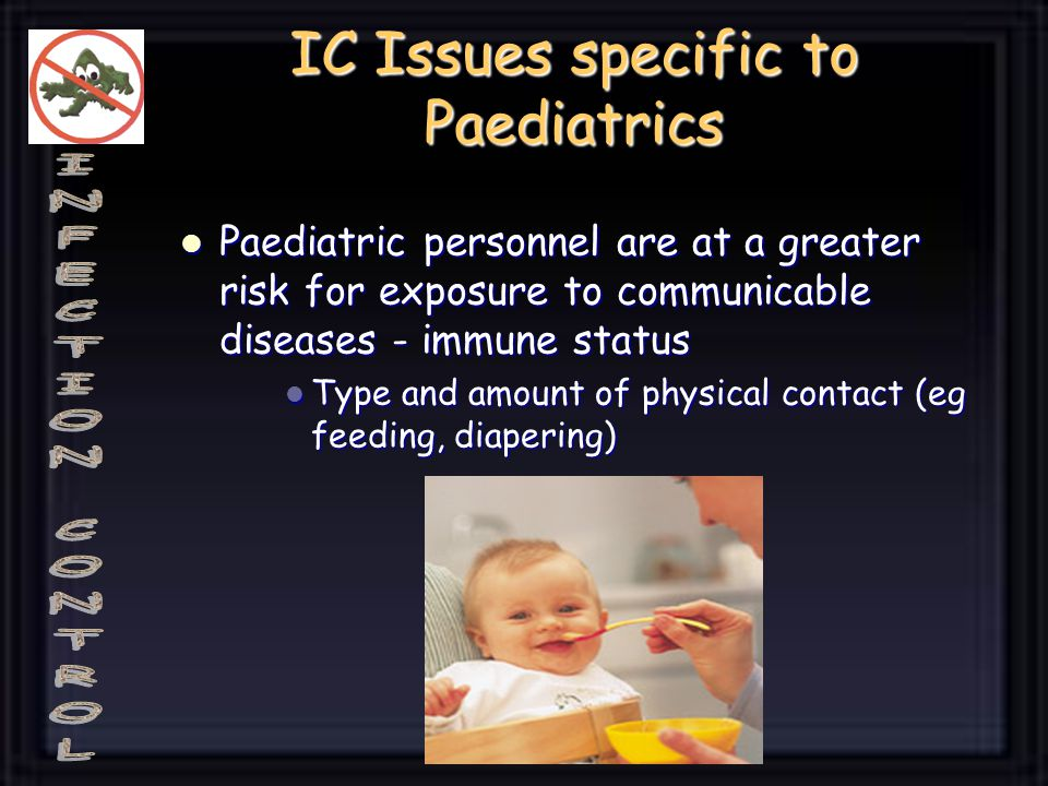 IC Issues specific to Paediatrics Paediatric personnel are at a greater risk for exposure to communicable diseases - immune status Paediatric personnel are at a greater risk for exposure to communicable diseases - immune status Type and amount of physical contact (eg feeding, diapering) Type and amount of physical contact (eg feeding, diapering)