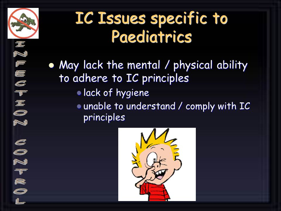 IC Issues specific to Paediatrics May lack the mental / physical ability to adhere to IC principles May lack the mental / physical ability to adhere to IC principles lack of hygiene lack of hygiene unable to understand / comply with IC principles unable to understand / comply with IC principles