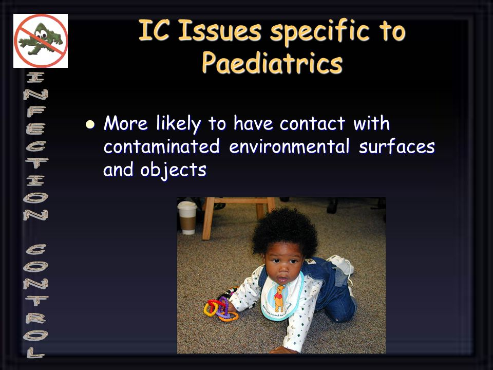 IC Issues specific to Paediatrics More likely to have contact with contaminated environmental surfaces and objects More likely to have contact with contaminated environmental surfaces and objects