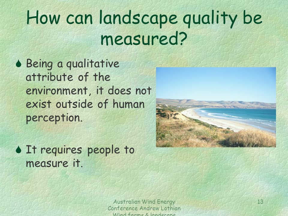 Australian Wind Energy Conference Andrew Lothian Wind farms & landscape resources 13 How can landscape quality be measured? SBeing a qualitative attri