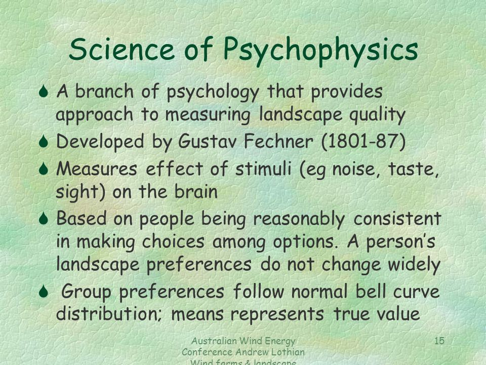 Australian Wind Energy Conference Andrew Lothian Wind farms & landscape resources 15 Science of Psychophysics SA branch of psychology that provides ap