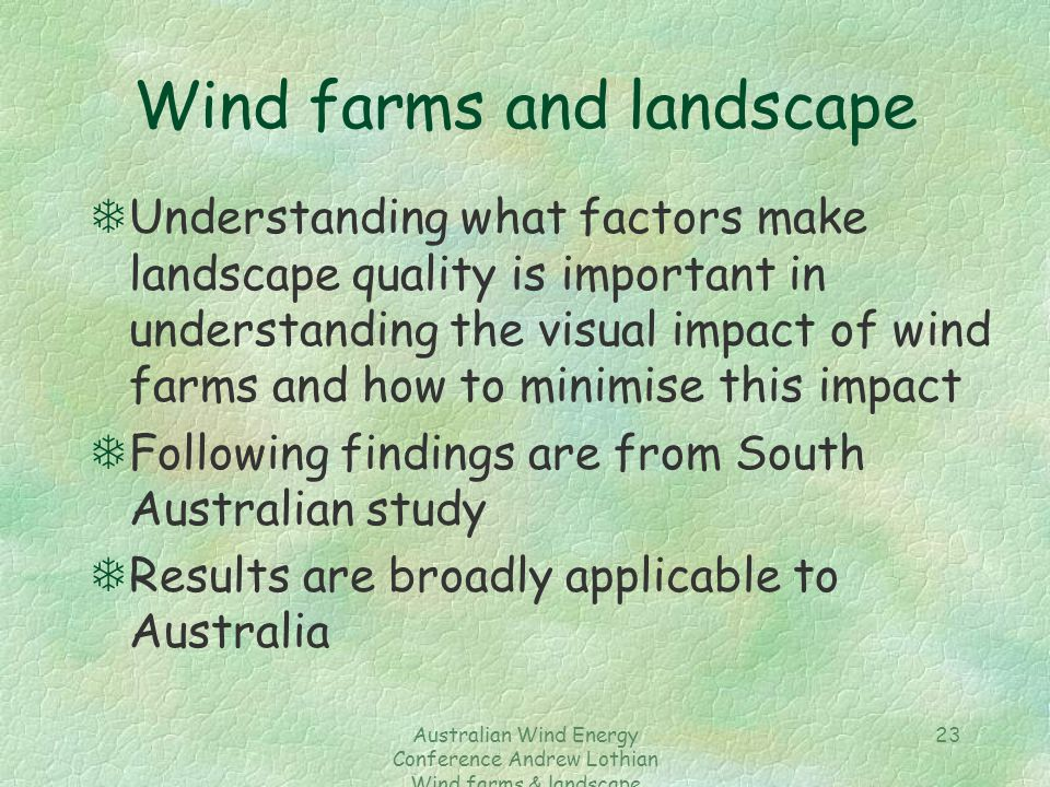 Australian Wind Energy Conference Andrew Lothian Wind farms & landscape resources 23 Wind farms and landscape TUnderstanding what factors make landsca