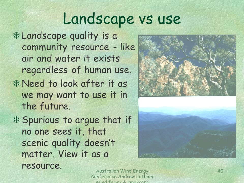 Australian Wind Energy Conference Andrew Lothian Wind farms & landscape resources 40 Landscape vs use TLandscape quality is a community resource - lik