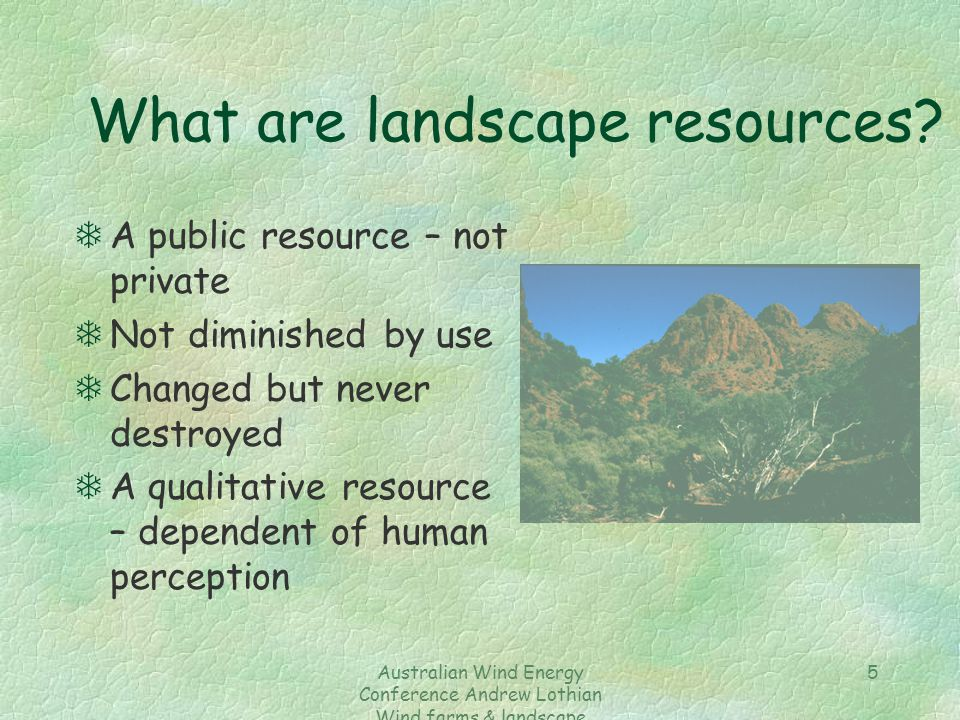 Australian Wind Energy Conference Andrew Lothian Wind farms & landscape resources 5 What are landscape resources? TA public resource – not private TNo