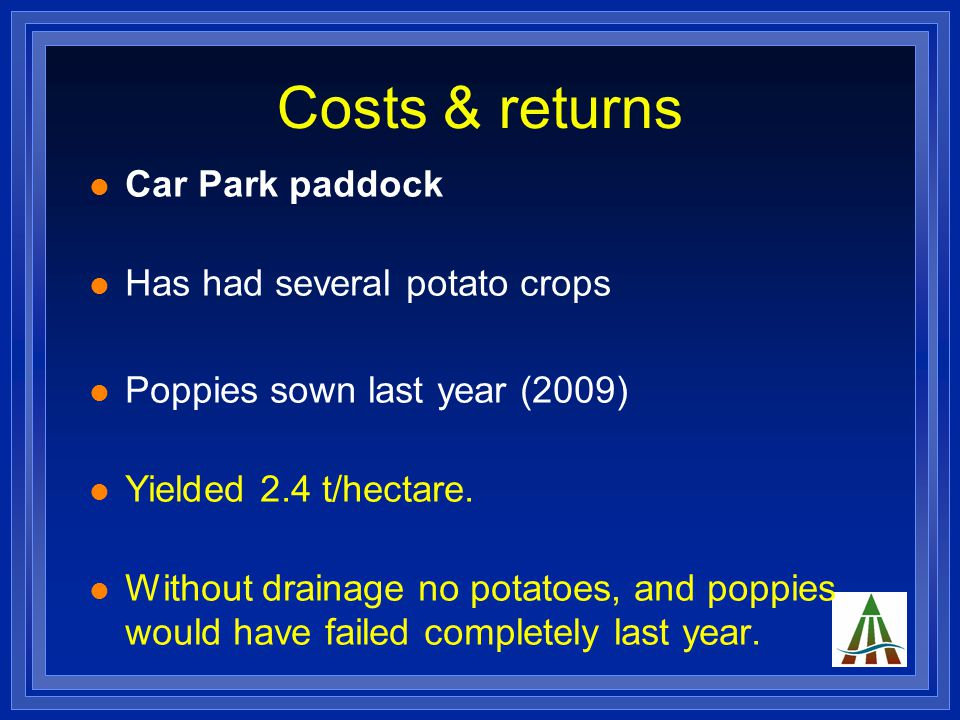 Costs & returns Car Park paddock Has had several potato crops Poppies sown last year (2009) Yielded 2.4 t/hectare.