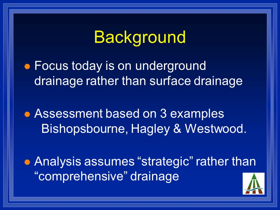 Background Focus today is on underground drainage rather than surface drainage Assessment based on 3 examples Bishopsbourne, Hagley & Westwood.