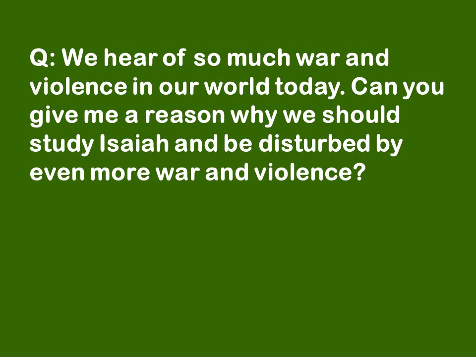 Q: We hear of so much war and violence in our world today.