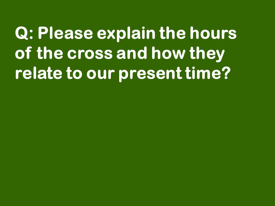 Q: Please explain the hours of the cross and how they relate to our present time