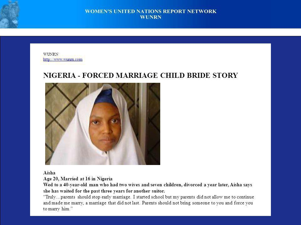 WUNRN http://www.wunrn.com NIGERIA - FORCED MARRIAGE CHILD BRIDE STORY Aisha Age 20, Married at 16 in Nigeria Wed to a 40-year-old man who had two wives and seven children, divorced a year later, Aisha says she has waited for the past three years for another suitor.