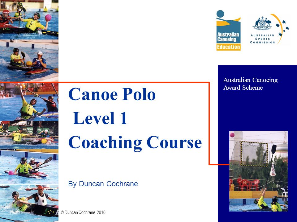 © Duncan Cochrane 2010 1 Canoe Polo Level 1 Coaching Course By Duncan Cochrane Australian Canoeing Award Scheme