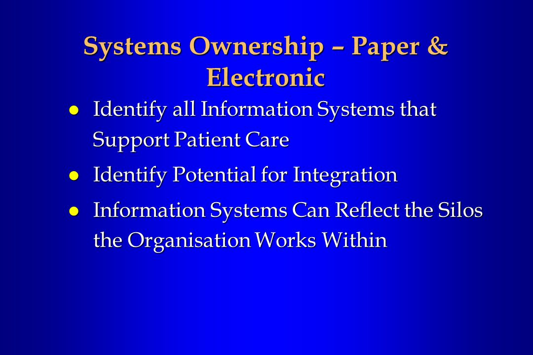 Systems Ownership – Paper & Electronic l Identify all Information Systems that Support Patient Care l Identify Potential for Integration l Information Systems Can Reflect the Silos the Organisation Works Within