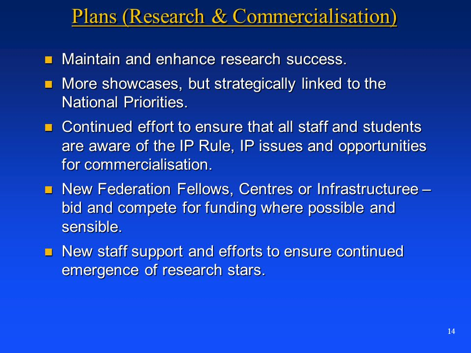14 Plans (Research & Commercialisation) n Maintain and enhance research success. n More showcases, but strategically linked to the National Priorities