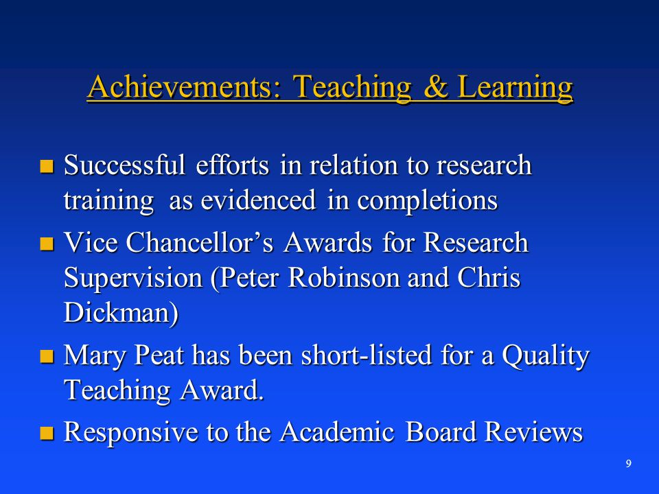 9 Achievements: Teaching & Learning n Successful efforts in relation to research training as evidenced in completions n Vice Chancellor's Awards for R