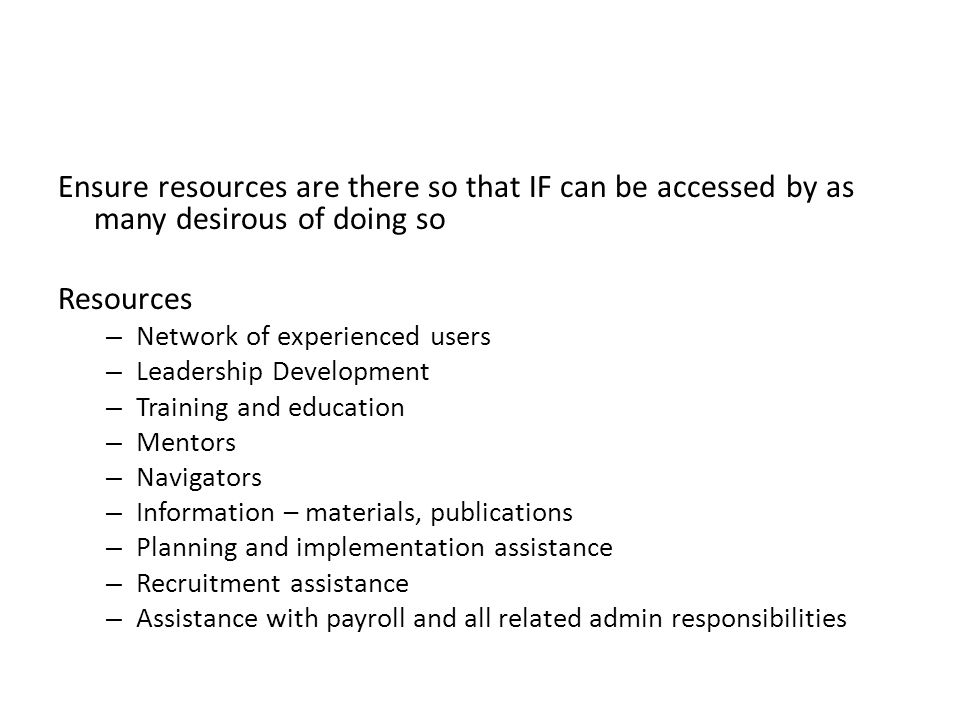 Ensure resources are there so that IF can be accessed by as many desirous of doing so Resources – Network of experienced users – Leadership Development – Training and education – Mentors – Navigators – Information – materials, publications – Planning and implementation assistance – Recruitment assistance – Assistance with payroll and all related admin responsibilities