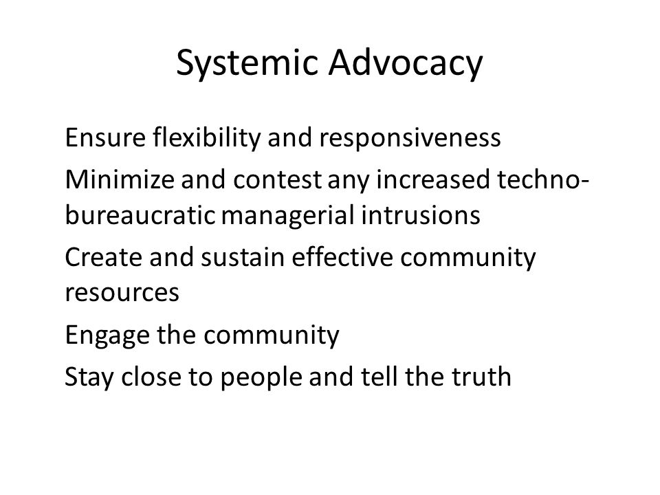 Systemic Advocacy Ensure flexibility and responsiveness Minimize and contest any increased techno- bureaucratic managerial intrusions Create and sustain effective community resources Engage the community Stay close to people and tell the truth