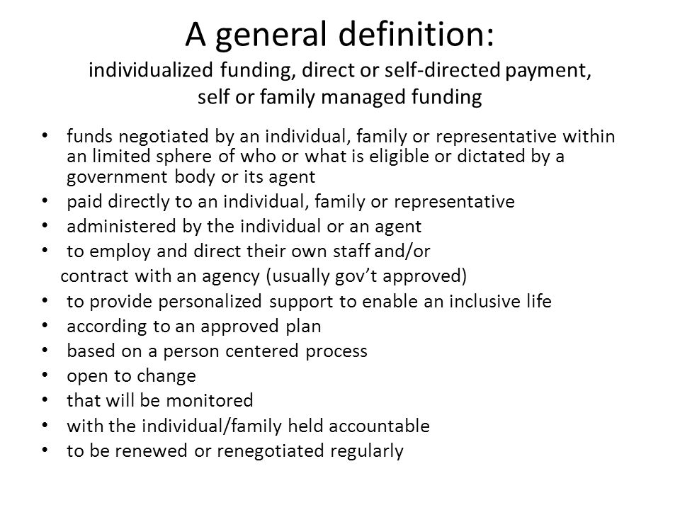 A general definition: individualized funding, direct or self-directed payment, self or family managed funding funds negotiated by an individual, family or representative within an limited sphere of who or what is eligible or dictated by a government body or its agent paid directly to an individual, family or representative administered by the individual or an agent to employ and direct their own staff and/or contract with an agency (usually gov't approved) to provide personalized support to enable an inclusive life according to an approved plan based on a person centered process open to change that will be monitored with the individual/family held accountable to be renewed or renegotiated regularly