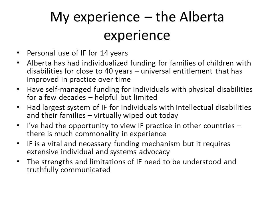 My experience – the Alberta experience Personal use of IF for 14 years Alberta has had individualized funding for families of children with disabilities for close to 40 years – universal entitlement that has improved in practice over time Have self-managed funding for individuals with physical disabilities for a few decades – helpful but limited Had largest system of IF for individuals with intellectual disabilities and their families – virtually wiped out today I've had the opportunity to view IF practice in other countries – there is much commonality in experience IF is a vital and necessary funding mechanism but it requires extensive individual and systems advocacy The strengths and limitations of IF need to be understood and truthfully communicated