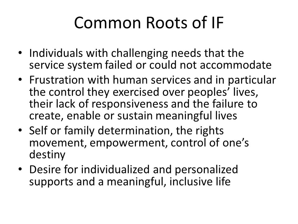 Common Roots of IF Individuals with challenging needs that the service system failed or could not accommodate Frustration with human services and in particular the control they exercised over peoples' lives, their lack of responsiveness and the failure to create, enable or sustain meaningful lives Self or family determination, the rights movement, empowerment, control of one's destiny Desire for individualized and personalized supports and a meaningful, inclusive life