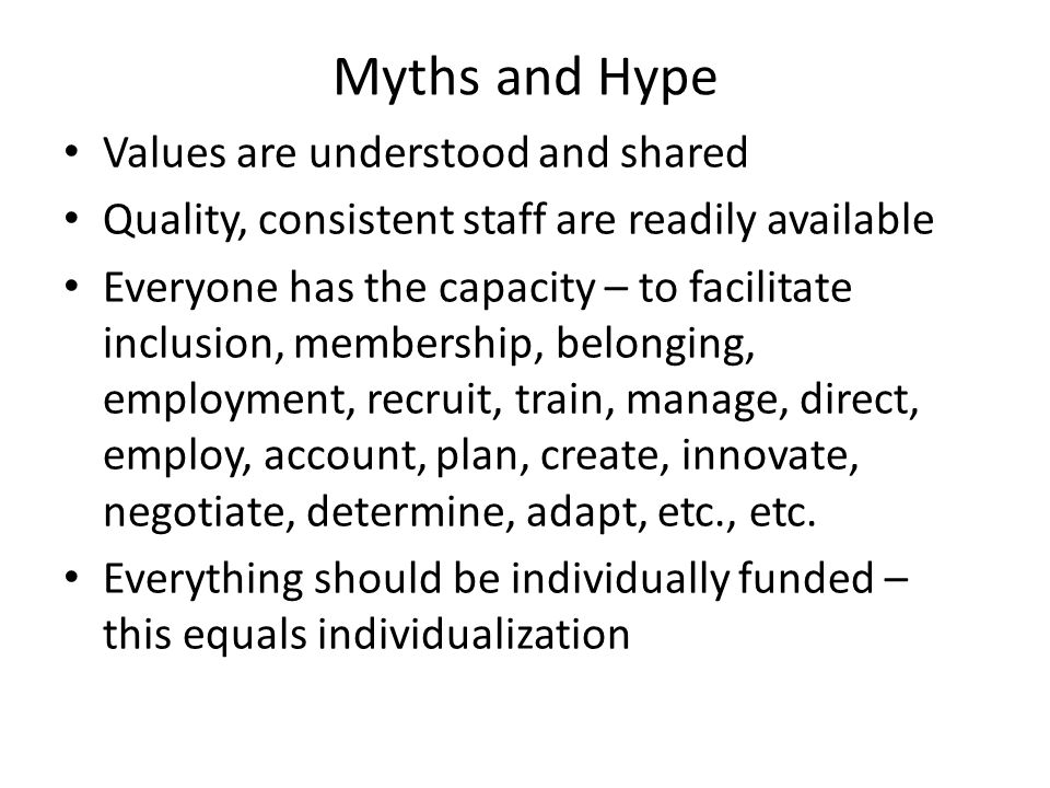 Myths and Hype Values are understood and shared Quality, consistent staff are readily available Everyone has the capacity – to facilitate inclusion, membership, belonging, employment, recruit, train, manage, direct, employ, account, plan, create, innovate, negotiate, determine, adapt, etc., etc.