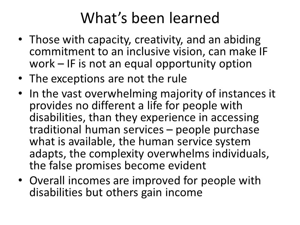 What's been learned Those with capacity, creativity, and an abiding commitment to an inclusive vision, can make IF work – IF is not an equal opportunity option The exceptions are not the rule In the vast overwhelming majority of instances it provides no different a life for people with disabilities, than they experience in accessing traditional human services – people purchase what is available, the human service system adapts, the complexity overwhelms individuals, the false promises become evident Overall incomes are improved for people with disabilities but others gain income