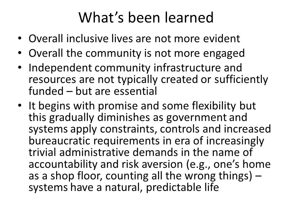 What's been learned Overall inclusive lives are not more evident Overall the community is not more engaged Independent community infrastructure and resources are not typically created or sufficiently funded – but are essential It begins with promise and some flexibility but this gradually diminishes as government and systems apply constraints, controls and increased bureaucratic requirements in era of increasingly trivial administrative demands in the name of accountability and risk aversion (e.g., one's home as a shop floor, counting all the wrong things) – systems have a natural, predictable life