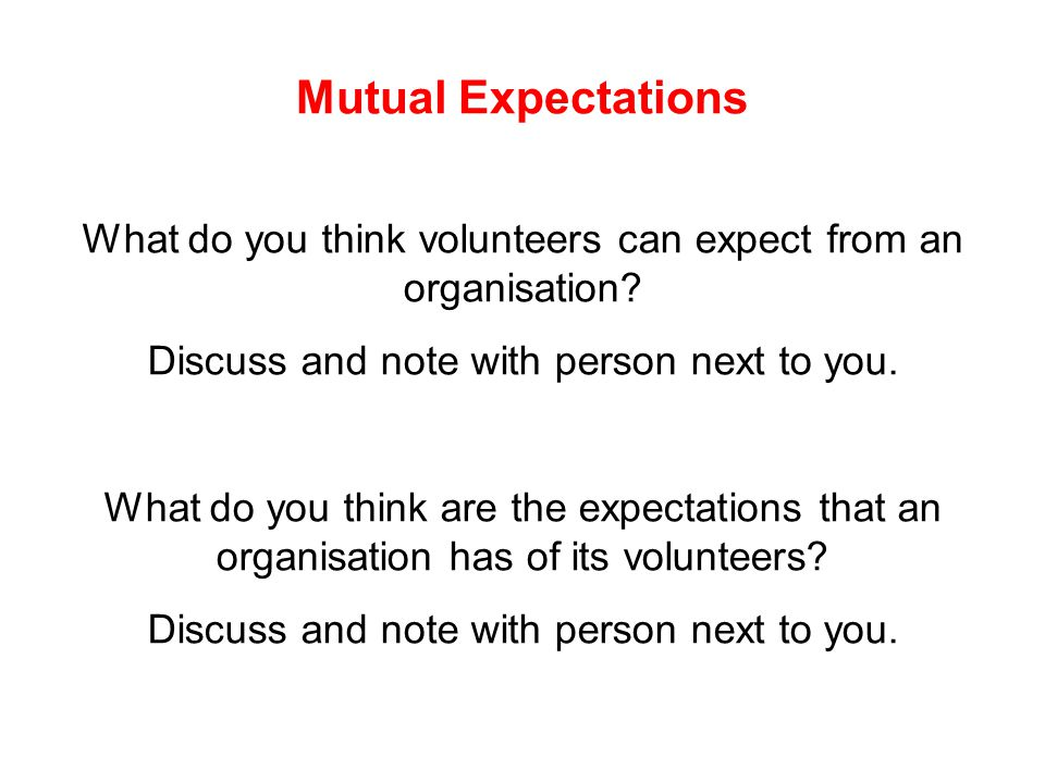 Mutual Expectations What do you think volunteers can expect from an organisation? Discuss and note with person next to you. What do you think are the
