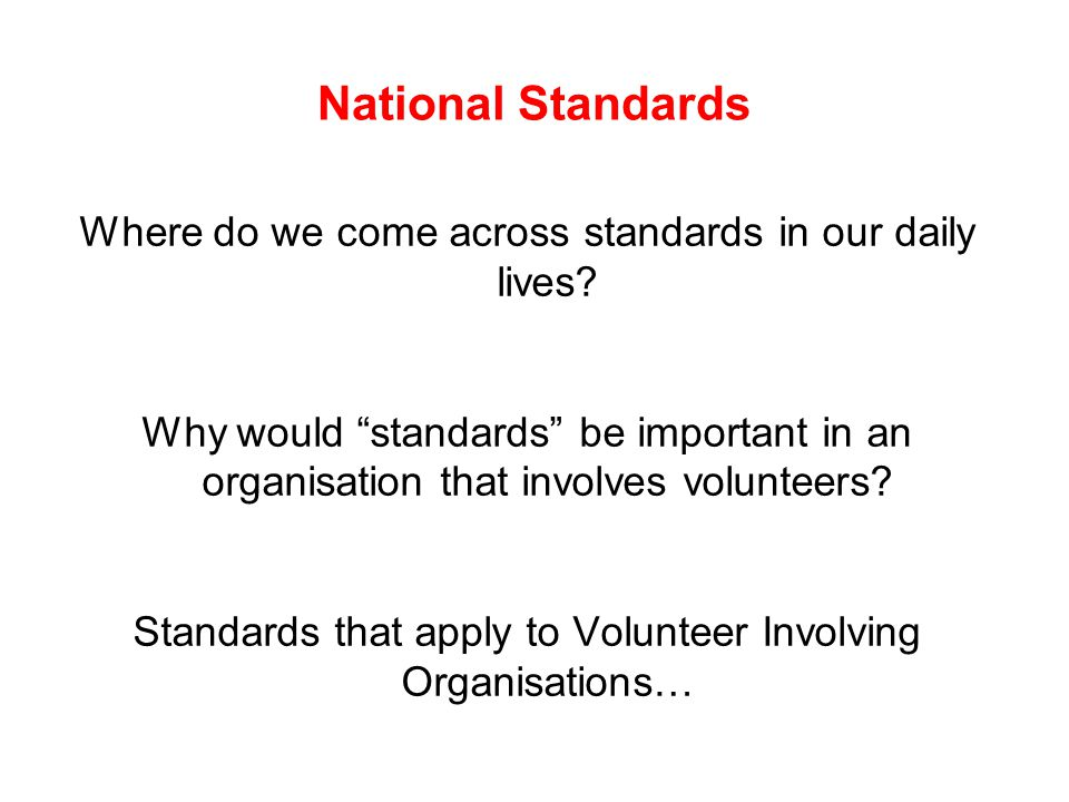 "National Standards Where do we come across standards in our daily lives? Why would ""standards"" be important in an organisation that involves volunteer"