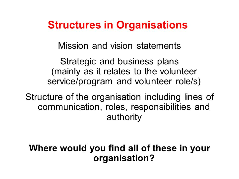 Structures in Organisations Mission and vision statements Strategic and business plans (mainly as it relates to the volunteer service/program and volunteer role/s) Structure of the organisation including lines of communication, roles, responsibilities and authority Where would you find all of these in your organisation