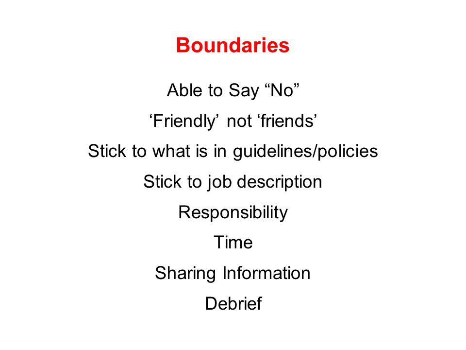 "Boundaries Able to Say ""No"" 'Friendly' not 'friends' Stick to what is in guidelines/policies Stick to job description Responsibility Time Sharing Info"