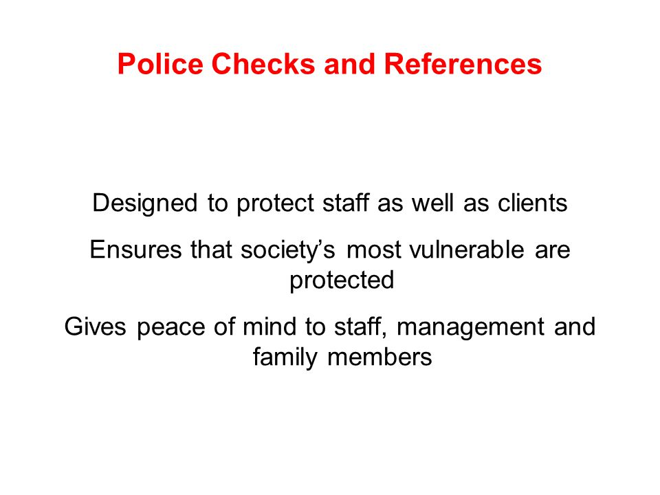 Police Checks and References Designed to protect staff as well as clients Ensures that society's most vulnerable are protected Gives peace of mind to staff, management and family members