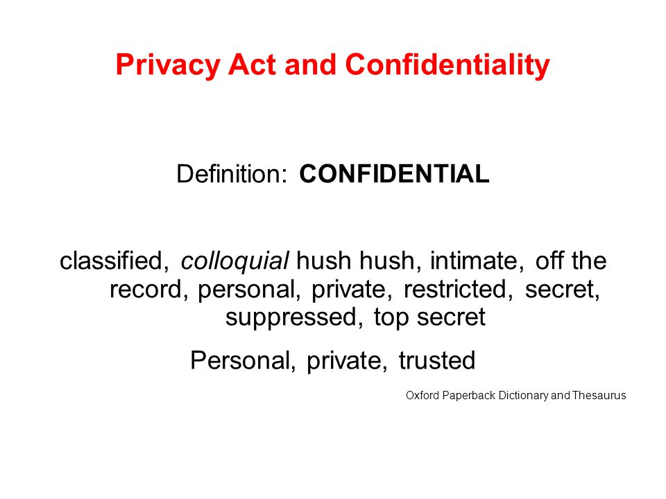 Privacy Act and Confidentiality Definition: CONFIDENTIAL classified, colloquial hush hush, intimate, off the record, personal, private, restricted, se