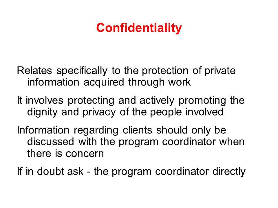 Confidentiality Relates specifically to the protection of private information acquired through work It involves protecting and actively promoting the