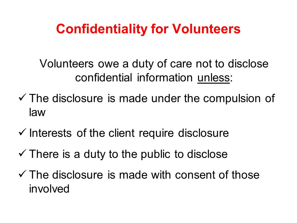 Confidentiality for Volunteers Volunteers owe a duty of care not to disclose confidential information unless: The disclosure is made under the compulsion of law Interests of the client require disclosure There is a duty to the public to disclose The disclosure is made with consent of those involved