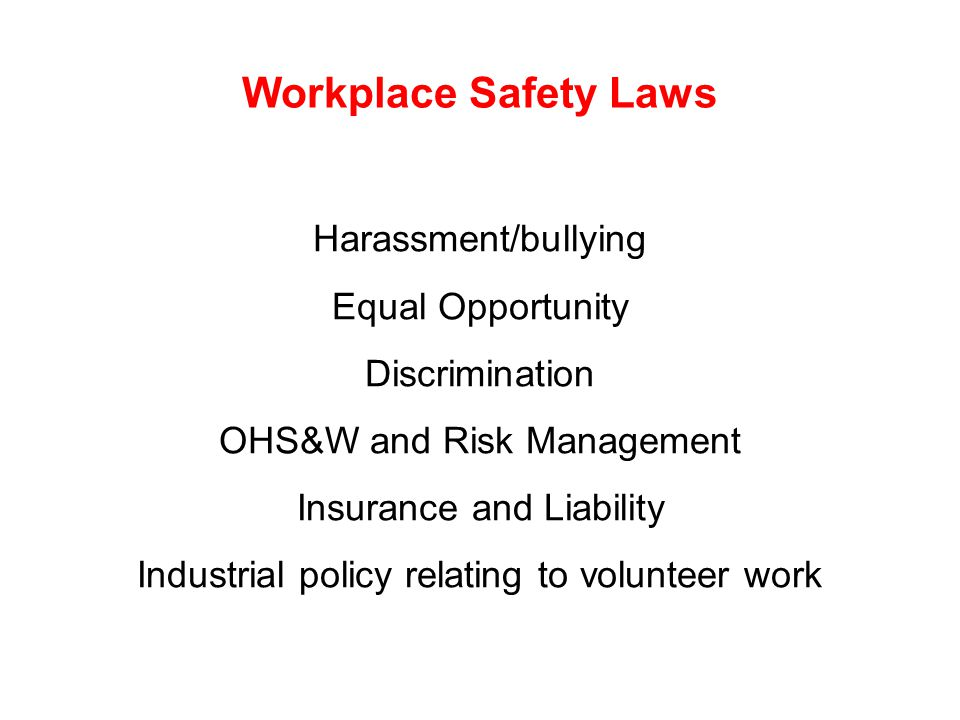 Workplace Safety Laws Harassment/bullying Equal Opportunity Discrimination OHS&W and Risk Management Insurance and Liability Industrial policy relating to volunteer work