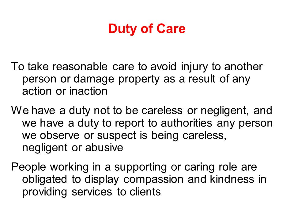 Duty of Care To take reasonable care to avoid injury to another person or damage property as a result of any action or inaction We have a duty not to be careless or negligent, and we have a duty to report to authorities any person we observe or suspect is being careless, negligent or abusive People working in a supporting or caring role are obligated to display compassion and kindness in providing services to clients