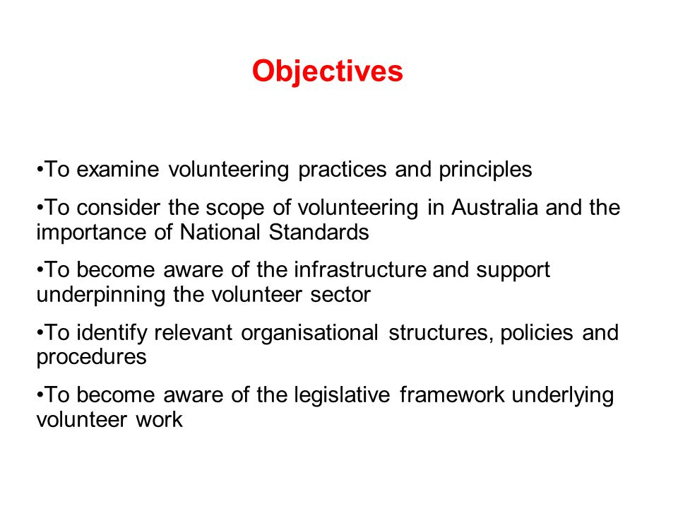 Objectives To examine volunteering practices and principles To consider the scope of volunteering in Australia and the importance of National Standards To become aware of the infrastructure and support underpinning the volunteer sector To identify relevant organisational structures, policies and procedures To become aware of the legislative framework underlying volunteer work