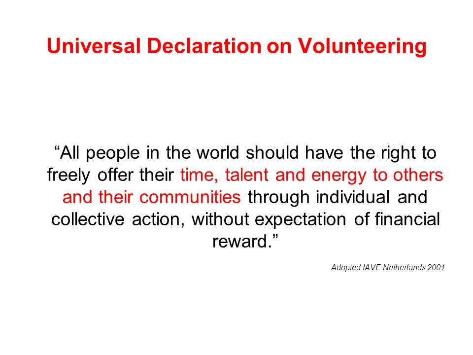 "Universal Declaration on Volunteering ""All people in the world should have the right to freely offer their time, talent and energy to others and their"