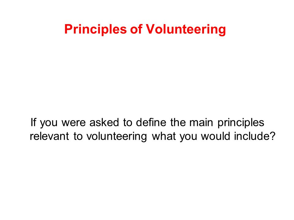 Principles of Volunteering If you were asked to define the main principles relevant to volunteering what you would include