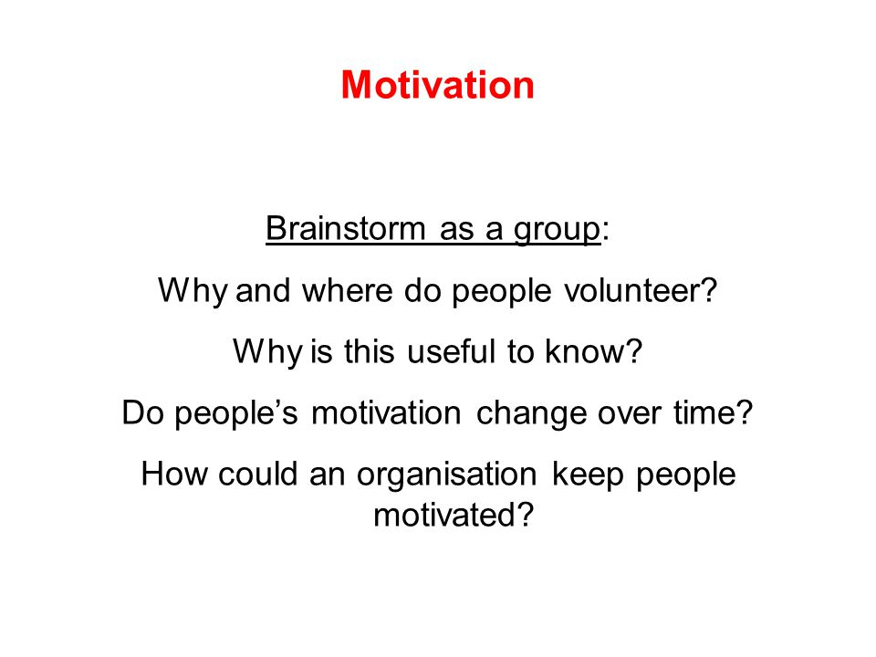 Motivation Brainstorm as a group: Why and where do people volunteer.