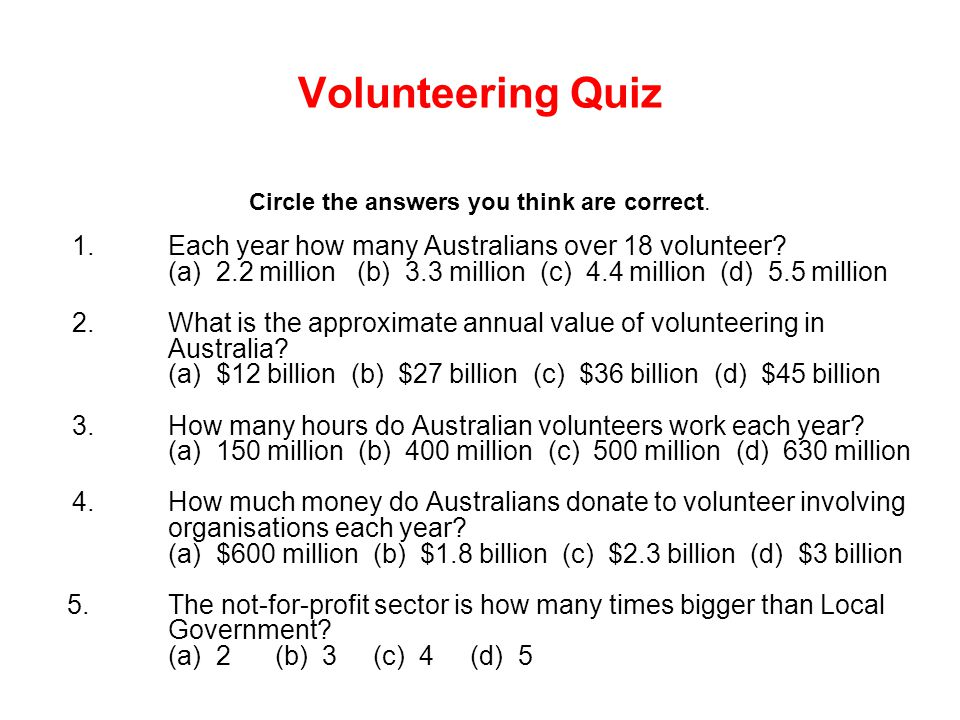Volunteering Quiz Circle the answers you think are correct. 1.Each year how many Australians over 18 volunteer? (a) 2.2 million (b) 3.3 million (c) 4.