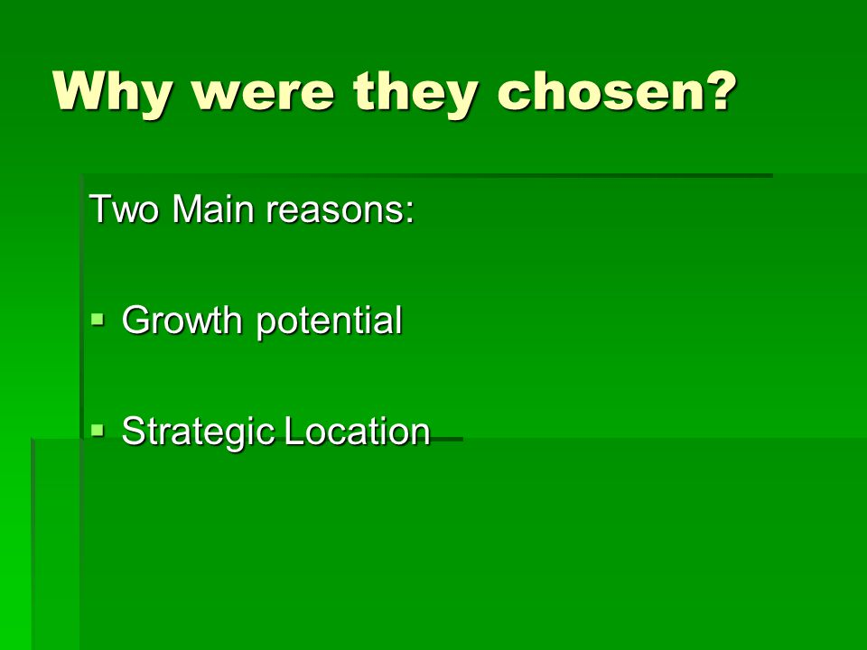 Why were they chosen Two Main reasons:  Growth potential  Strategic Location