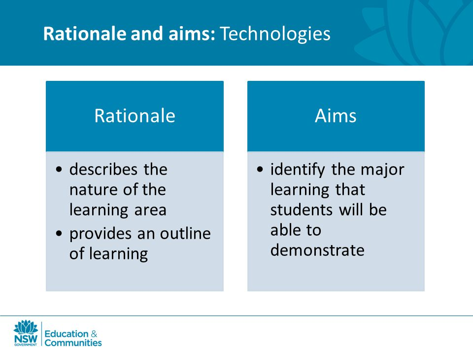 Rationale and aims: Technologies Rationale describes the nature of the learning area provides an outline of learning Aims identify the major learning that students will be able to demonstrate
