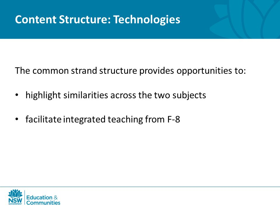 Content Structure: Technologies The common strand structure provides opportunities to: highlight similarities across the two subjects facilitate integrated teaching from F-8