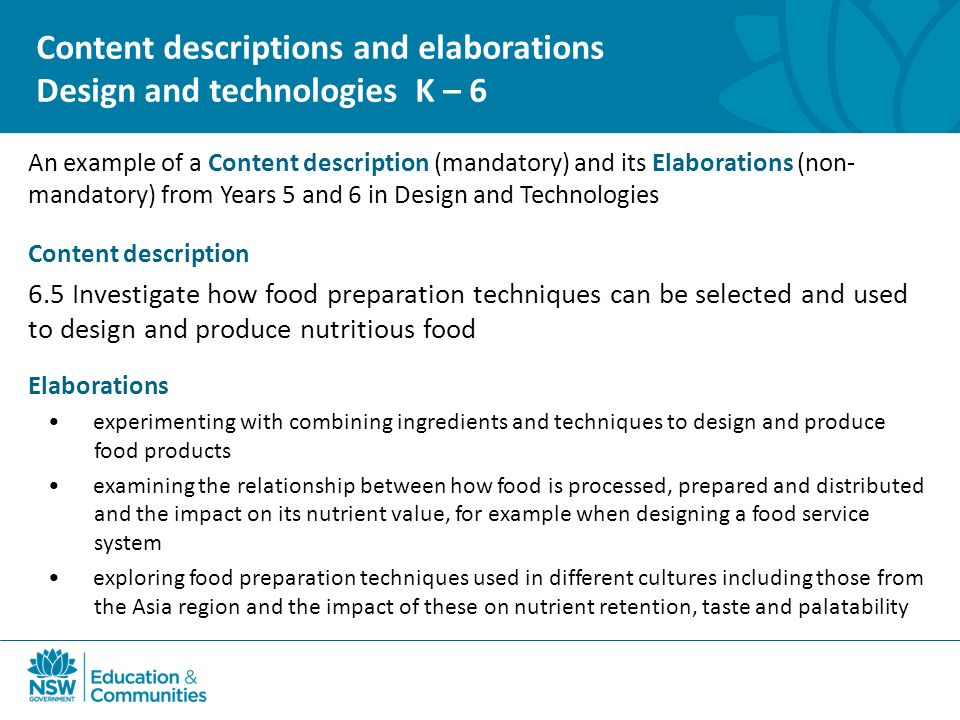 An example of a Content description (mandatory) and its Elaborations (non- mandatory) from Years 5 and 6 in Design and Technologies Content description 6.5 Investigate how food preparation techniques can be selected and used to design and produce nutritious food Elaborations experimenting with combining ingredients and techniques to design and produce food products examining the relationship between how food is processed, prepared and distributed and the impact on its nutrient value, for example when designing a food service system exploring food preparation techniques used in different cultures including those from the Asia region and the impact of these on nutrient retention, taste and palatability Content descriptions and elaborations Design and technologies K – 6