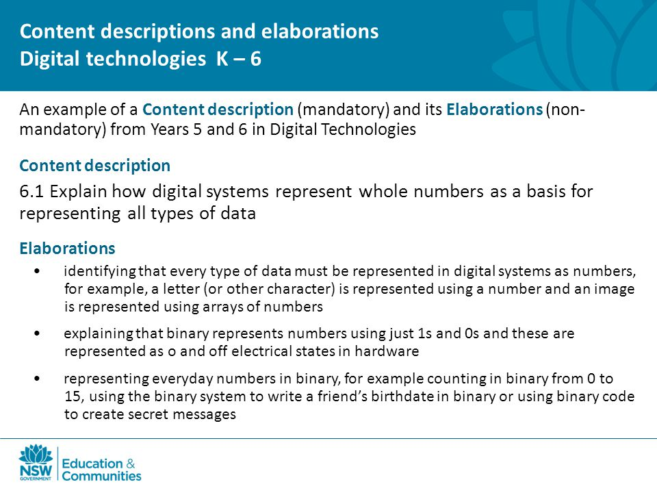 An example of a Content description (mandatory) and its Elaborations (non- mandatory) from Years 5 and 6 in Digital Technologies Content description 6.1 Explain how digital systems represent whole numbers as a basis for representing all types of data Elaborations identifying that every type of data must be represented in digital systems as numbers, for example, a letter (or other character) is represented using a number and an image is represented using arrays of numbers explaining that binary represents numbers using just 1s and 0s and these are represented as o and off electrical states in hardware representing everyday numbers in binary, for example counting in binary from 0 to 15, using the binary system to write a friend's birthdate in binary or using binary code to create secret messages Content descriptions and elaborations Digital technologies K – 6